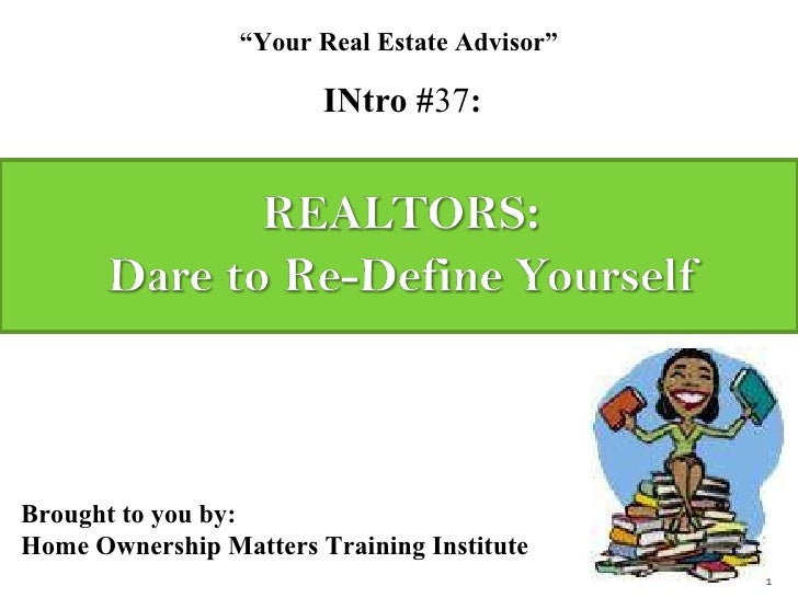 "INtro # 37 : "" Your Real Estate Advisor"" Brought to you by: Home Ownership Matters Training Institute"