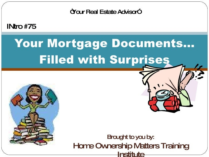 """Brought to you by: Home Ownership Matters Training Institute Your Mortgage Documents... Filled with Surprises INtro #75 """" ..."""