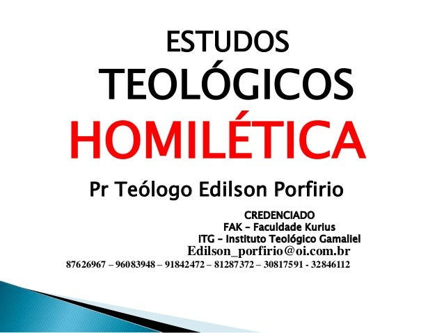 TEOLÓGICOS HOMILÉTICA Pr Teólogo Edilson Porfirio ESTUDOS CREDENCIADO FAK – Faculdade Kurius ITG – Instituto Teológico Gam...