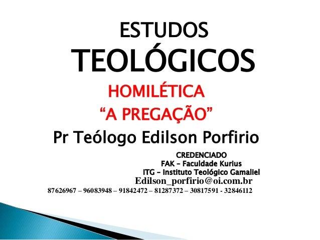 """TEOLÓGICOS HOMILÉTICA """"A PREGAÇÃO"""" Pr Teólogo Edilson Porfirio ESTUDOS CREDENCIADO FAK – Faculdade Kurius ITG – Instituto ..."""