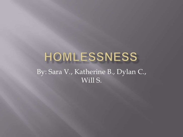 Homlessness<br />By: Sara V., Katherine B., Dylan C., Will S.<br />