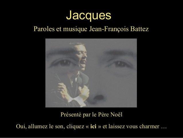 Jacques Paroles et musique Jean-François Battez  Présenté par le Père Noël Oui, allumez le son, cliquez « ici » et laissez...