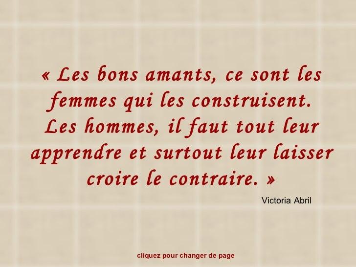 «Les bons amants, ce sont les femmes qui les construisent. Les hommes, il faut tout leur apprendre et surtout leur laisse...