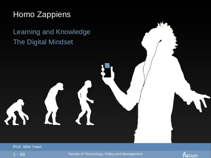 Homo Zappiens Learning and Knowledge The Digital Mindset 1 - 49 Prof. Wim Veen Faculty of Technology, Policy and Management