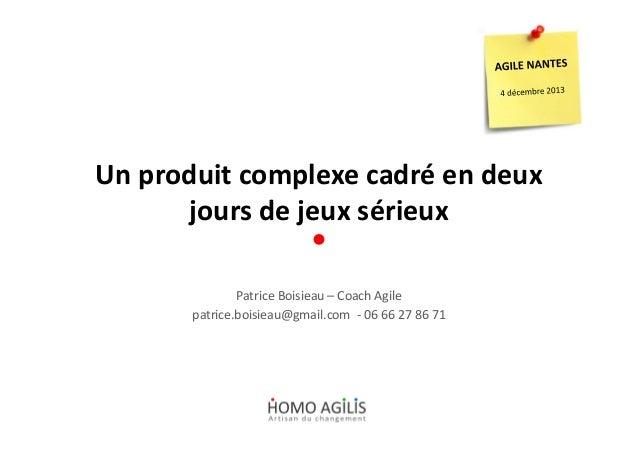 Un produit complexe cadré en deux jours de jeux sérieux Patrice Boisieau – Coach Agile patrice.boisieau@gmail.com - 06 66 ...