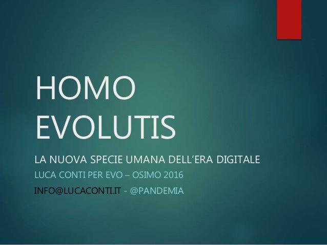 HOMO EVOLUTIS LA NUOVA SPECIE UMANA DELL'ERA DIGITALE LUCA CONTI PER EVO – OSIMO 2016 INFO@LUCACONTI.IT - @PANDEMIA