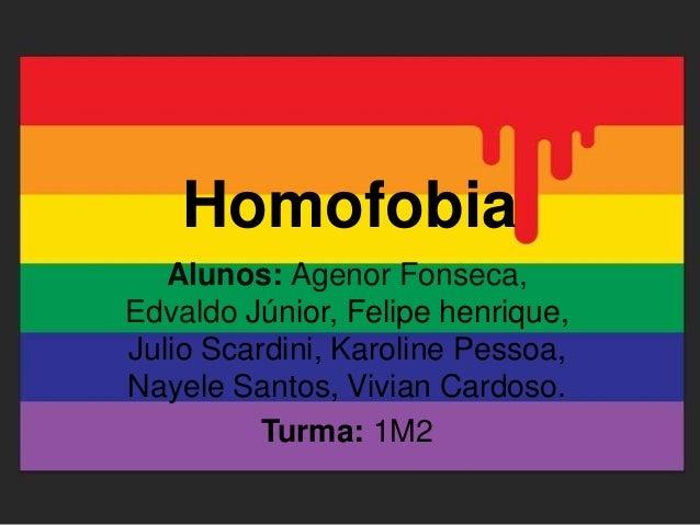 Homofobia Alunos: Agenor Fonseca, Edvaldo Júnior, Felipe henrique, Julio Scardini, Karoline Pessoa, Nayele Santos, Vivian ...