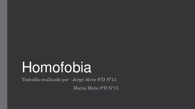 Homofobia Trabalho realizado por : Jorge Alves 9ºD Nº13 Maria Mata 9ºD Nº15