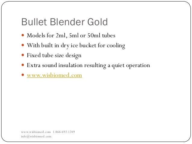 Bullet Blender Goldwww.wisbiomed.com 1-866-692-1249info@wisbiomed.com Models for 2ml, 5ml or 50ml tubes With built in dr...