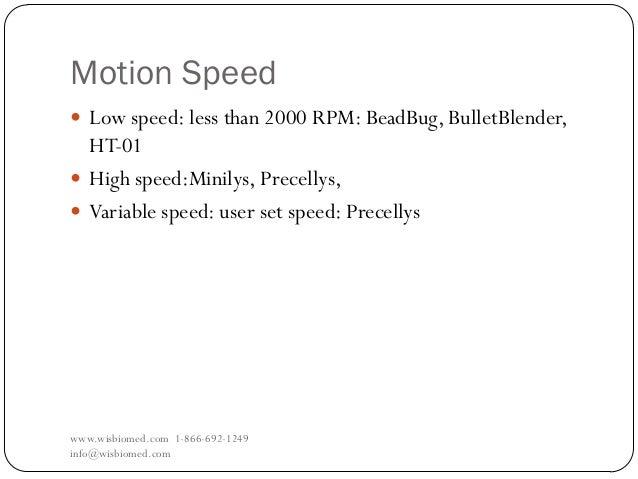 Motion Speedwww.wisbiomed.com 1-866-692-1249info@wisbiomed.com Low speed: less than 2000 RPM: BeadBug, BulletBlender,HT-0...