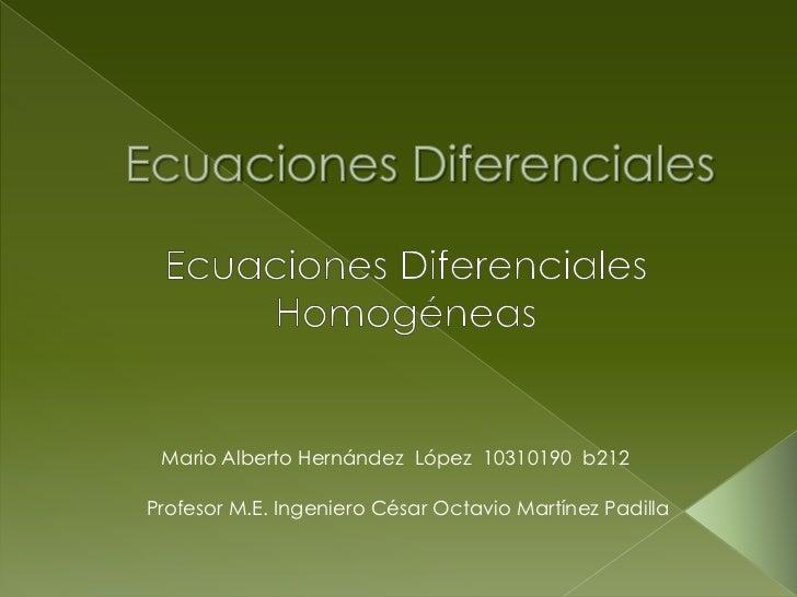 Ecuaciones Diferenciales<br />Ecuaciones Diferenciales Homogéneas<br />Mario Alberto Hernández  López  10310190  b212<br /...