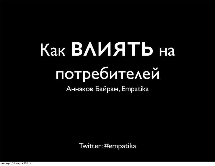 Как влиять    на                              потребителей                               Аннаков Байрам, Empatika         ...