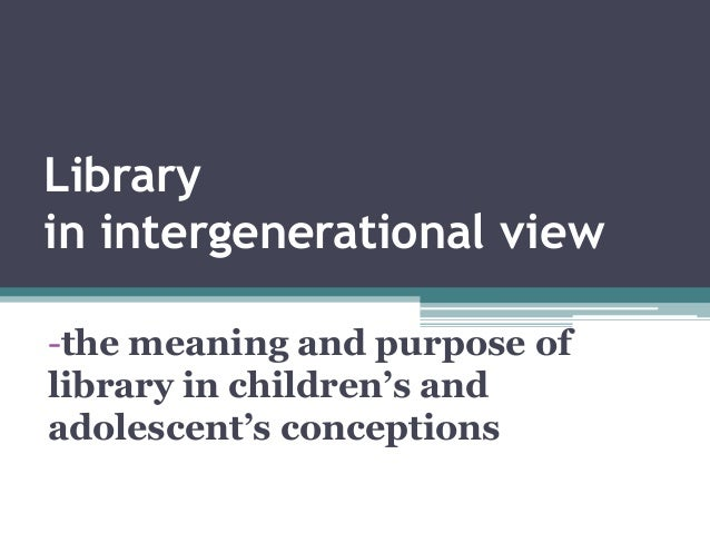 Library in intergenerational view  -the meaning and purpose of library in children's and adolescent's conceptions