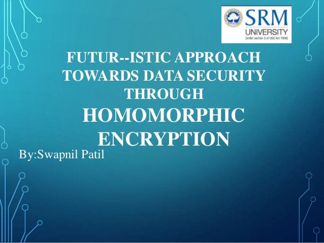 FUTUR--ISTIC APPROACH TOWARDS DATA SECURITY THROUGH  HOMOMORPHIC ENCRYPTION By:Swapnil Patil