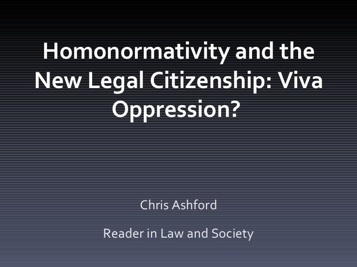 Homonormativity and the New Legal Citizenship: Viva Oppression?  Chris Ashford Reader in Law and Society