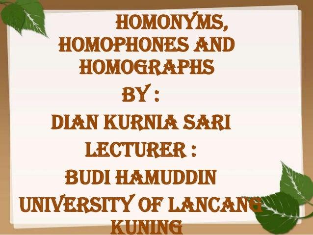 Homonyms, Homophones and Homographs By : Dian Kurnia Sari Lecturer : Budi Hamuddin University of Lancang Kuning