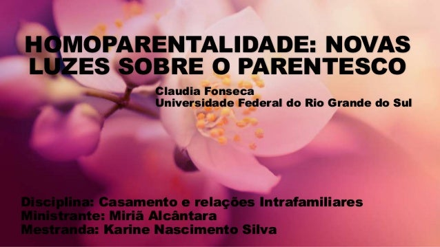 HOMOPARENTALIDADE: NOVAS LUZES SOBRE O PARENTESCO Claudia Fonseca Universidade Federal do Rio Grande do Sul Disciplina: Ca...