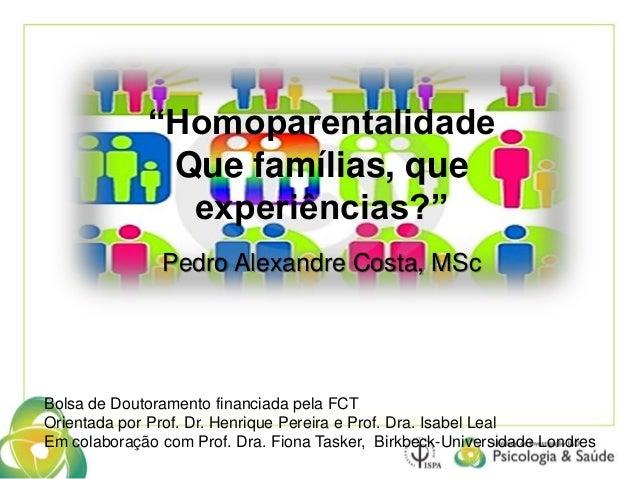 """""""Homoparentalidade  Que famílias, que  experiências?""""  Pedro Alexandre Costa, MSc  Bolsa de Doutoramento financiada pela F..."""