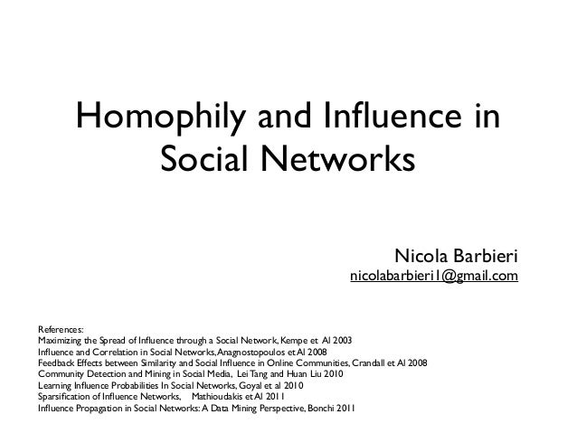 Homophily and Influence in Social Networks Nicola Barbieri nicolabarbieri1@gmail.com References: Maximizing the Spread of I...