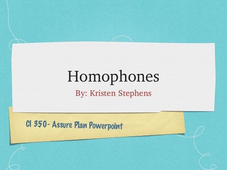 Homophones <ul><li>By: Kristen Stephens </li></ul>CI 350- Assure Plan Powerpoint
