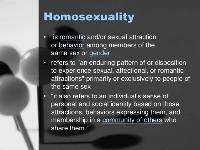"""Homosexuality  • is romantic and/or sexual attraction  or behavior among members of the  same sex or gender  • refers to """"..."""