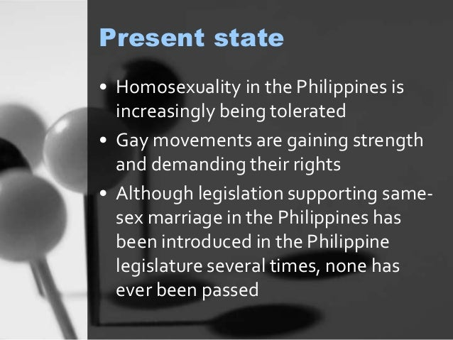 Present state  • Homosexuality in the Philippines is  increasingly being tolerated  • Gay movements are gaining strength  ...