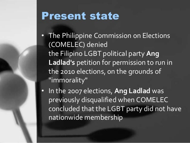 Present state  • The Philippine Commission on Elections  (COMELEC) denied  the Filipino LGBT political party Ang  Ladlad's...
