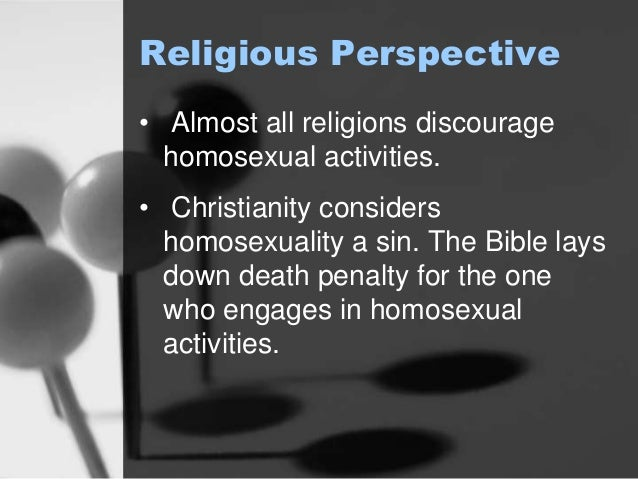 Religious Perspective  • Almost all religions discourage  homosexual activities.  • Christianity considers  homosexuality ...