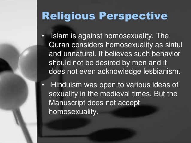 Religious Perspective  • Islam is against homosexuality. The  Quran considers homosexuality as sinful  and unnatural. It b...