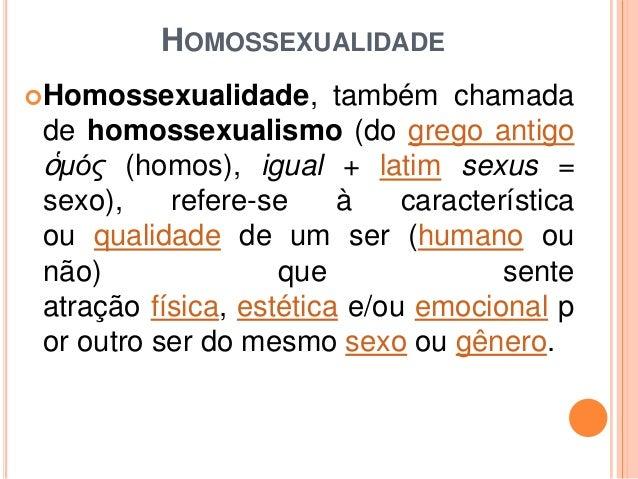 HOMOSSEXUALIDADE  Homossexualidade,  também chamada de homossexualismo (do grego antigo ὁμός (homos), igual + latim sexus...