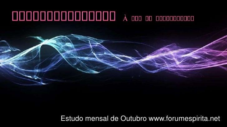 Homossexualismo à Luz do Espiritismo<br />Estudo mensal de Outubro www.forumespirita.net<br />