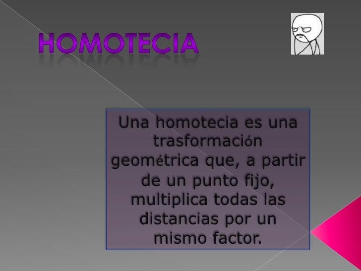 Homotecia<br />Una homotecia es una trasformación geométrica que, a partir de un punto fijo, multiplica todas las distanci...