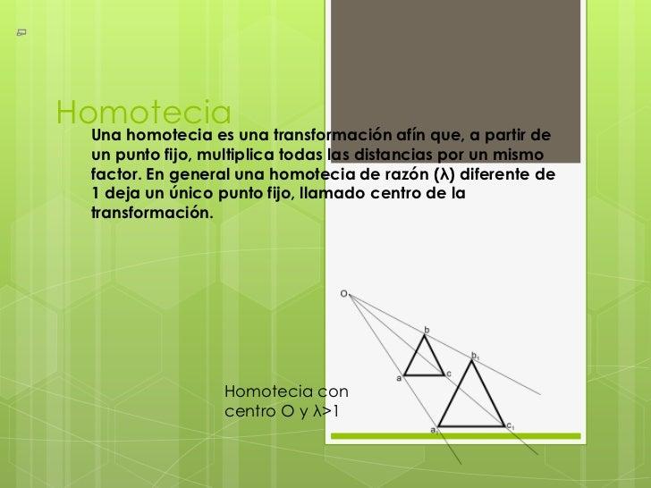 Homotecia Una homotecia es una transformación afín que, a partir de un punto fijo, multiplica todas las distancias por un ...