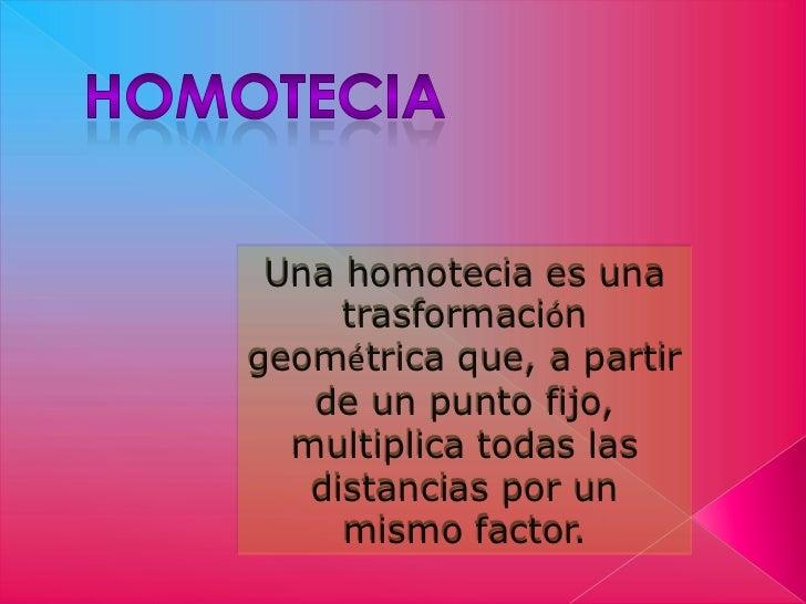 Una homotecia es una     trasformacióngeométrica que, a partir   de un punto fijo,  multiplica todas las   distancias por ...