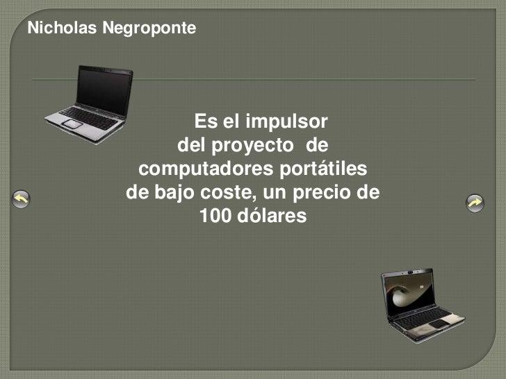 Nicholas Negroponte                  Es el impulsor                del proyecto de            computadores portátiles     ...