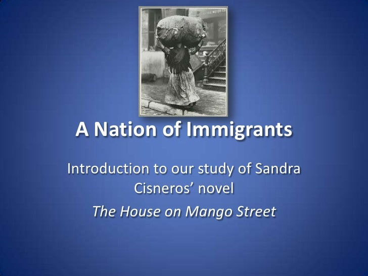 A Nation of Immigrants<br />Introduction to our study of Sandra Cisneros' novel<br />The House on Mango Street<br />