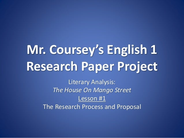Mr. Coursey's English 1 Research Paper Project Literary Analysis: The House On Mango Street Lesson #1 The Research Process...