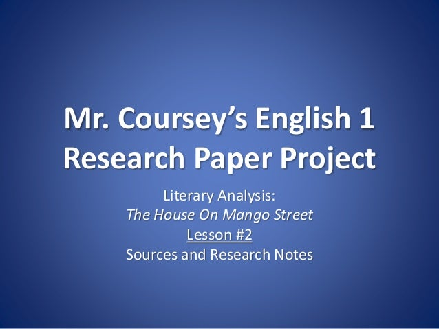 Mr. Coursey's English 1 Research Paper Project Literary Analysis: The House On Mango Street Lesson #2 Sources and Research...