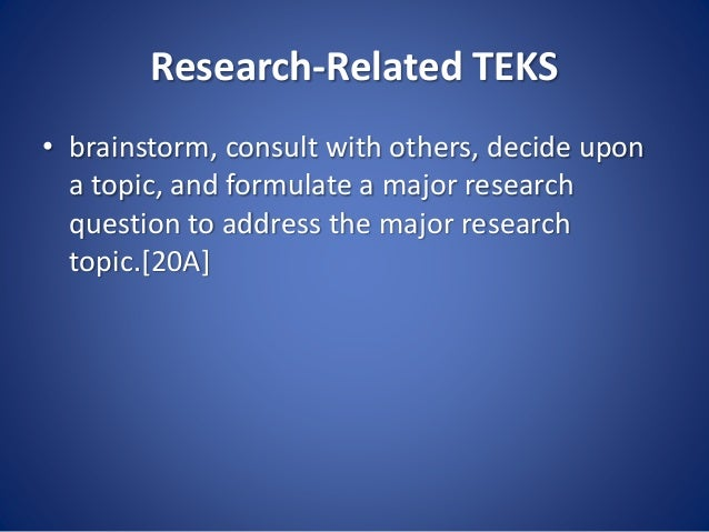 Research-Related TEKS • brainstorm, consult with others, decide upon a topic, and formulate a major research question to a...