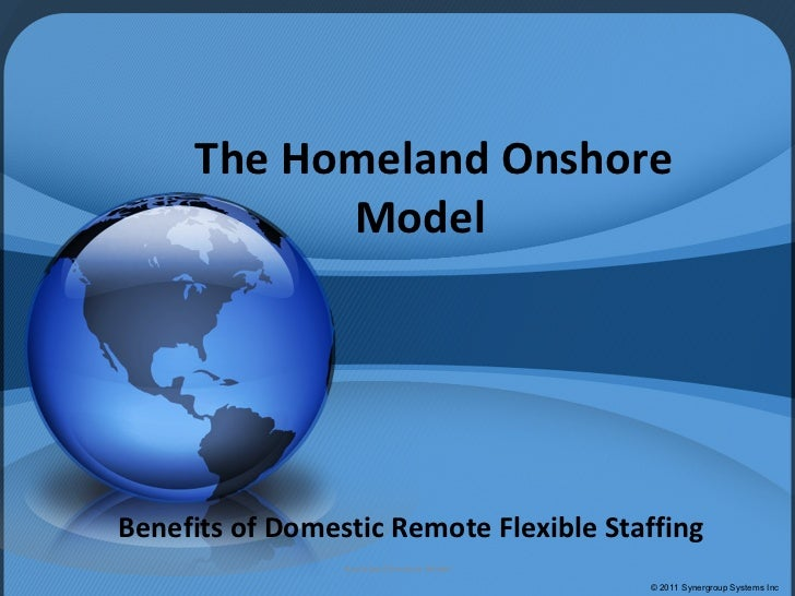 The Homeland Onshore Model Benefits of Domestic Remote Flexible Staffing © 2011 Synergroup Systems Inc