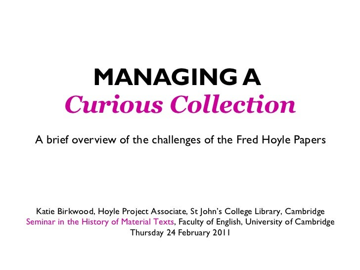 MANAGING A   Curious Collection A brief overview of the challenges of the Fred Hoyle Papers Katie Birkwood, Hoyle Project ...