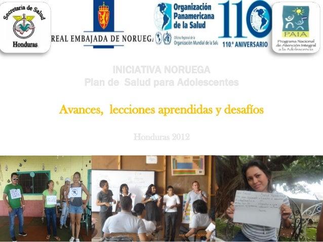 INICIATIVA NORUEGA Plan de Salud para Adolescentes Avances, lecciones aprendidas y desafíos Honduras 2012