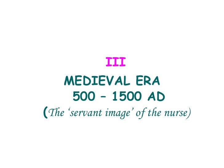 <ul><li>  III  </li></ul><ul><li>MEDIEVAL ERA  500 – 1500 AD ( The 'servant image' of the nurse) </li></ul>