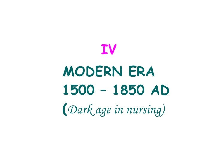 <ul><li>IV </li></ul><ul><li>MODERN ERA  1500 – 1850 AD ( Dark age in nursing) </li></ul>