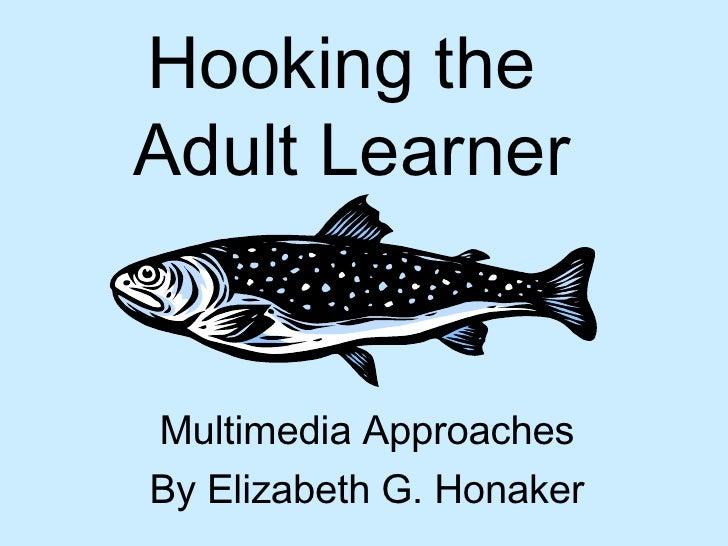 Hooking the  Adult Learner Multimedia Approaches By Elizabeth G. Honaker