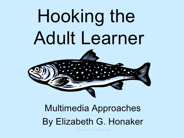 Hooking the  Adult Learner Multimedia Approaches By Elizabeth G. Honaker Return to Proceedings