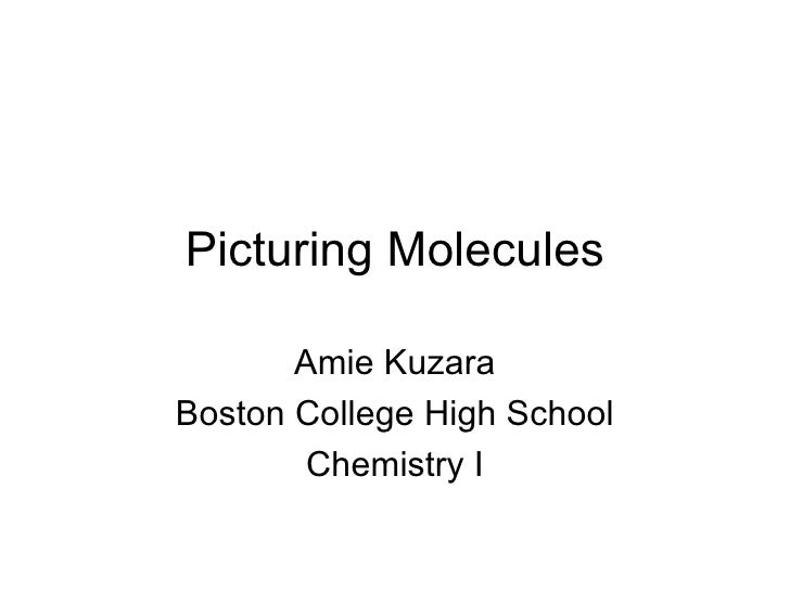 Picturing Molecules Amie Kuzara Boston College High School Chemistry I
