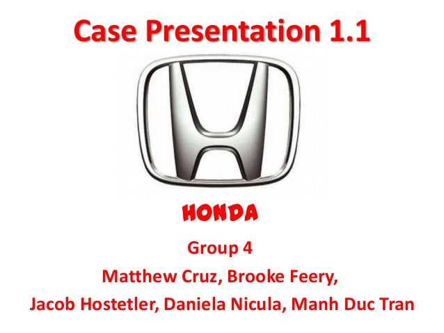 Case Presentation 1.1                  HONDA                   Group 4        Matthew Cruz, Brooke Feery,Jacob Hostetler, ...