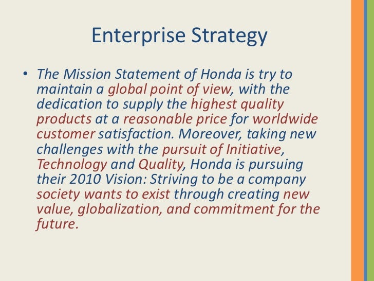 strategy and honda Marketing strategy of honda motors analyses how the brand has positioned itself as a value-based company whose objective is to enrich lives by dividing the world into 6 regions and each one to work autonomously is the great step that honda has taken to remain focused and develop models.