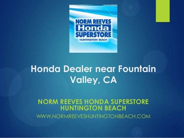 Honda Dealer near Fountain Valley, CA NORM REEVES HONDA SUPERSTORE HUNTINGTON BEACH WWW.NORMREEVESHUNTINGTONBEACH.COM